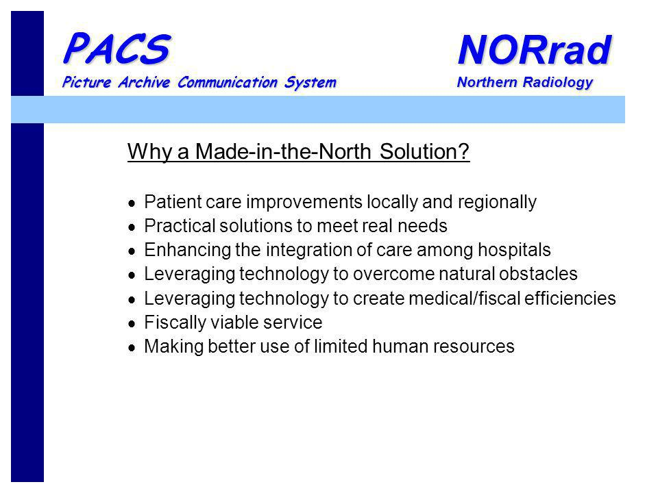 NORrad Northern Radiology PACS Picture Archive Communication System Why a Made-in-the-North Solution? Patient care improvements locally and regionally