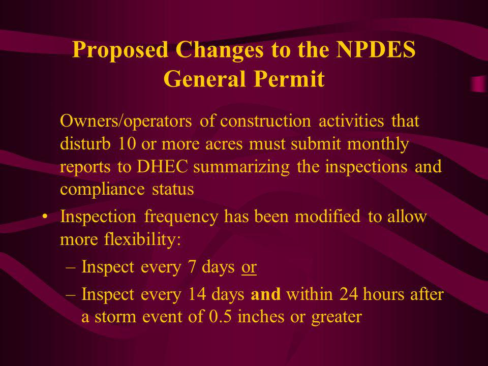 Proposed Changes to the NPDES General Permit Owners/operators of construction activities that disturb 10 or more acres must submit monthly reports to DHEC summarizing the inspections and compliance status Inspection frequency has been modified to allow more flexibility: –Inspect every 7 days or –Inspect every 14 days and within 24 hours after a storm event of 0.5 inches or greater