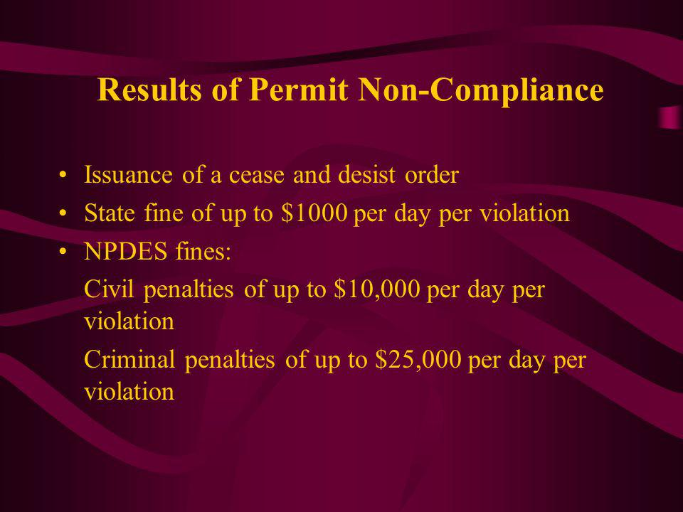Results of Permit Non-Compliance Issuance of a cease and desist order State fine of up to $1000 per day per violation NPDES fines: Civil penalties of up to $10,000 per day per violation Criminal penalties of up to $25,000 per day per violation
