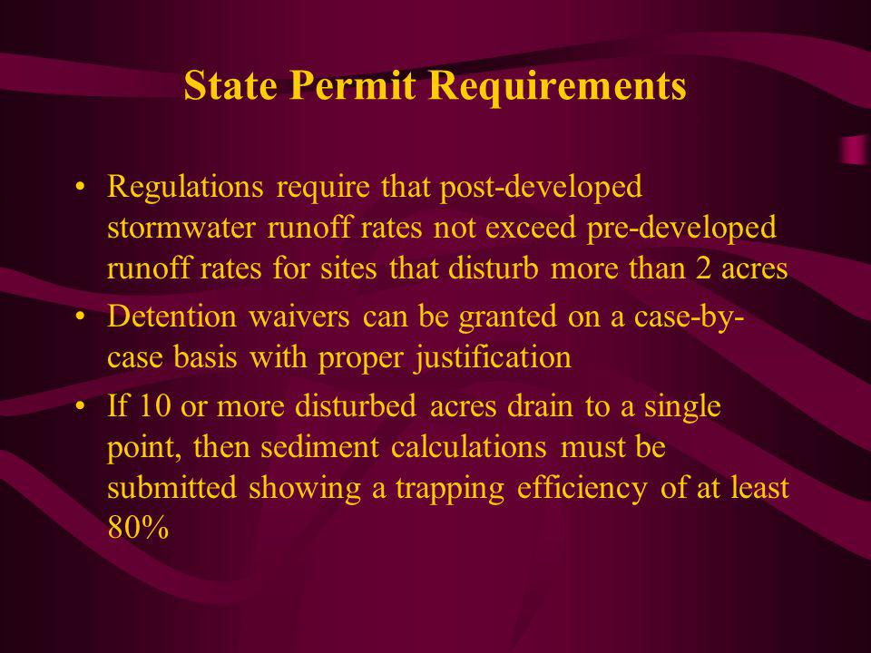 State Permit Requirements Regulations require that post-developed stormwater runoff rates not exceed pre-developed runoff rates for sites that disturb more than 2 acres Detention waivers can be granted on a case-by- case basis with proper justification If 10 or more disturbed acres drain to a single point, then sediment calculations must be submitted showing a trapping efficiency of at least 80%