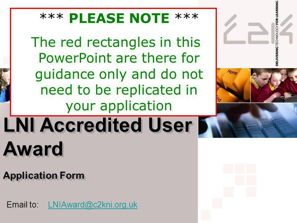 LNI Accredited User Award Application Form LNI Accredited User Award Application Form Email to: LNIAward@c2kni.org.ukLNIAward@c2kni.org.uk *** PLEASE NOTE *** The red rectangles in this PowerPoint are there for guidance only and do not need to be replicated in your application