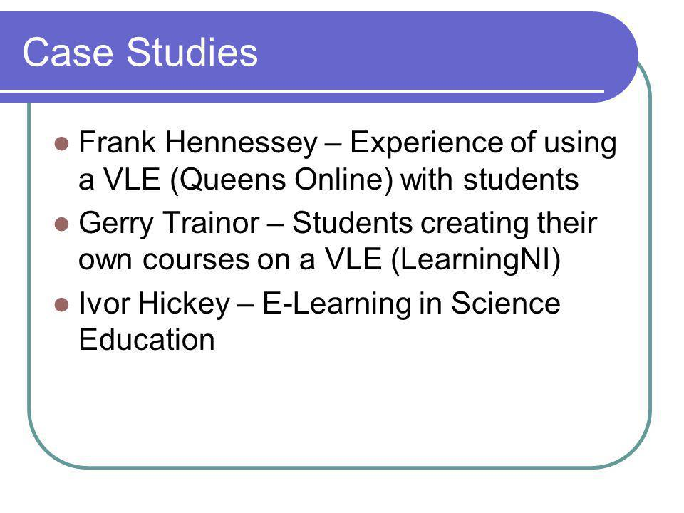 Case Studies Frank Hennessey – Experience of using a VLE (Queens Online) with students Gerry Trainor – Students creating their own courses on a VLE (LearningNI) Ivor Hickey – E-Learning in Science Education