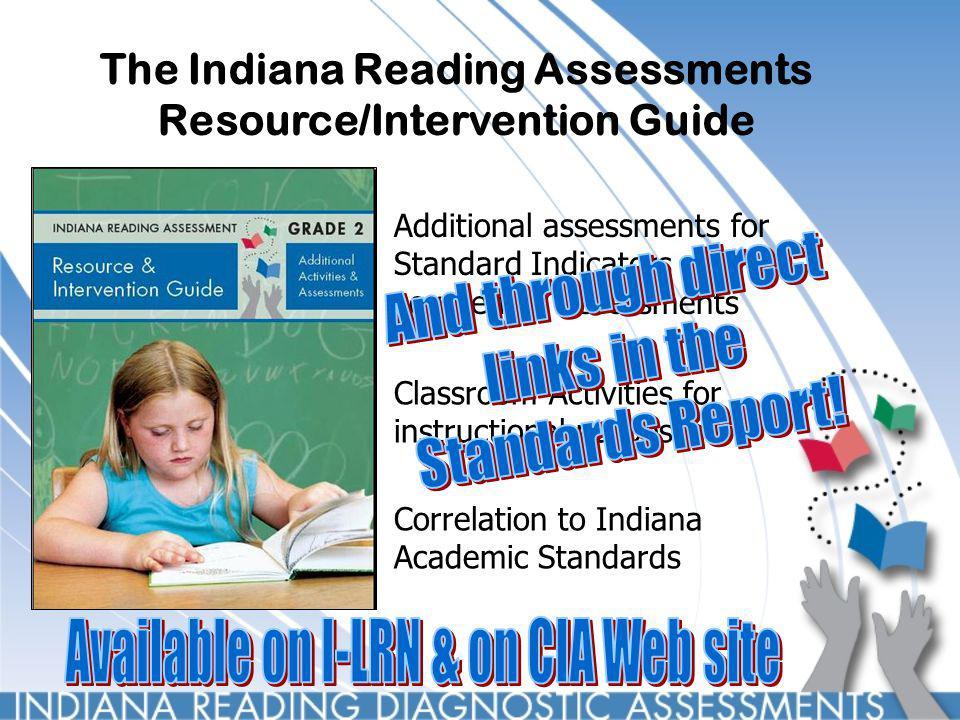 Additional assessments for Standard Indicators not covered on Assessments Classroom Activities for instructional purposes Correlation to Indiana Academic Standards The Indiana Reading Assessments Resource/Intervention Guide