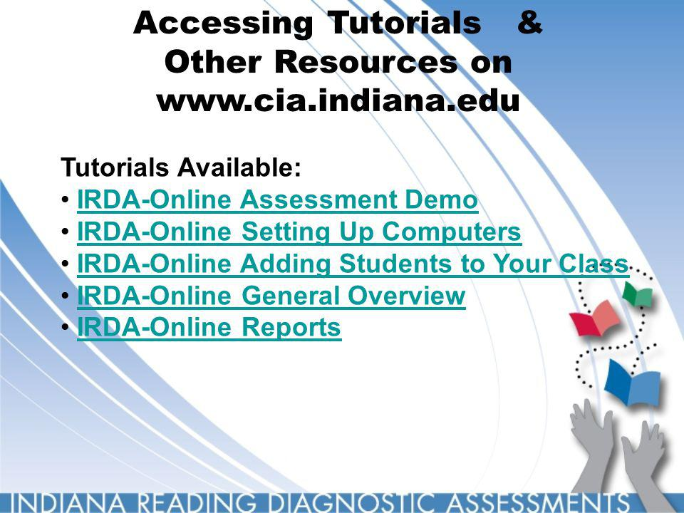 Accessing Tutorials & Other Resources on www.cia.indiana.edu Tutorials Available: IRDA-Online Assessment Demo IRDA-Online Setting Up Computers IRDA-Online Adding Students to Your Class IRDA-Online General Overview IRDA-Online Reports
