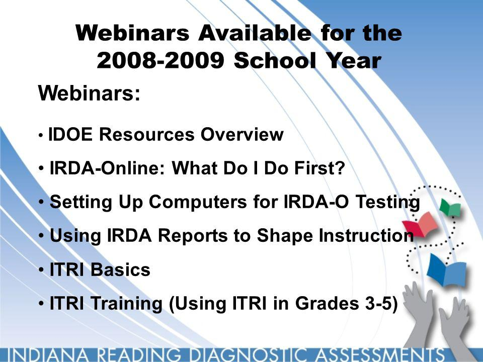 Webinars Available for the 2008-2009 School Year Webinars: IDOE Resources Overview IRDA-Online: What Do I Do First? Setting Up Computers for IRDA-O Te