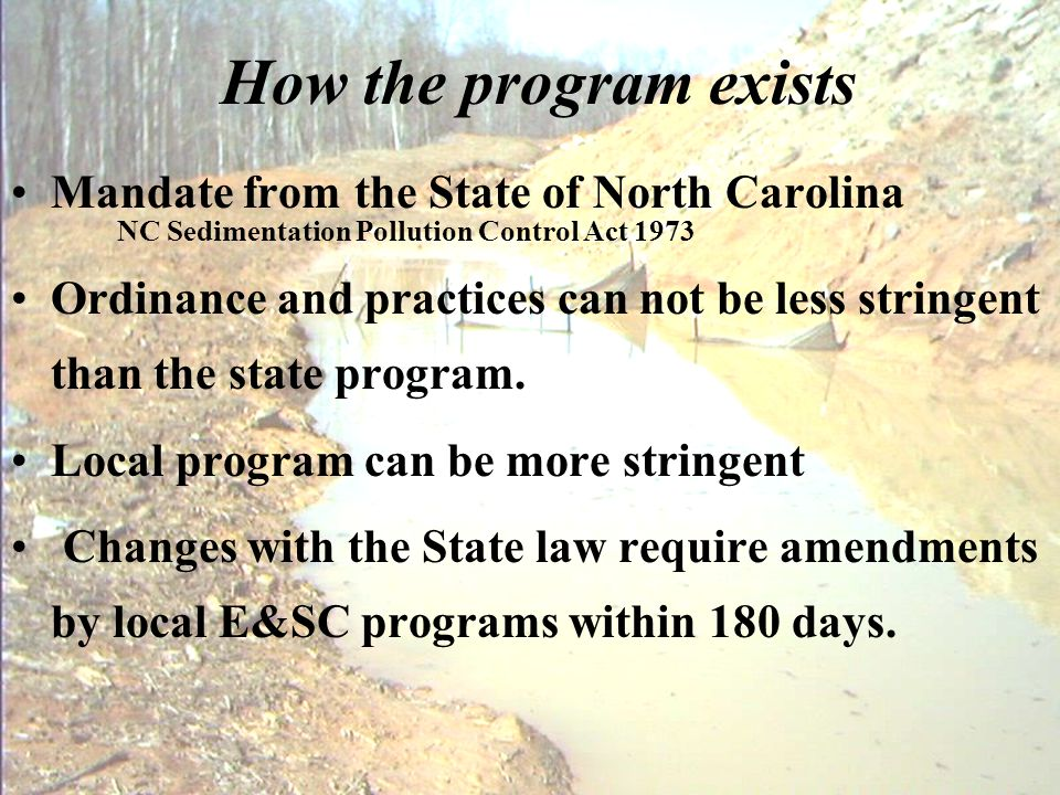 How the program exists Mandate from the State of North Carolina NC Sedimentation Pollution Control Act 1973 Ordinance and practices can not be less st
