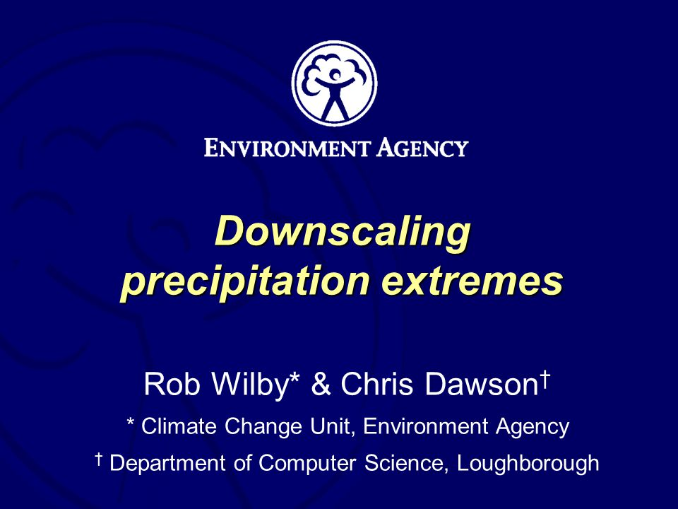 Downscaling precipitation extremes Rob Wilby* & Chris Dawson * Climate Change Unit, Environment Agency Department of Computer Science, Loughborough