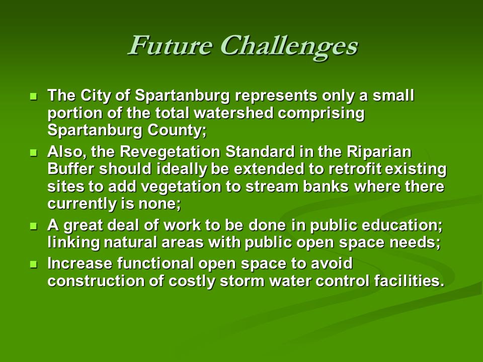Future Challenges The City of Spartanburg represents only a small portion of the total watershed comprising Spartanburg County; The City of Spartanburg represents only a small portion of the total watershed comprising Spartanburg County; Also, the Revegetation Standard in the Riparian Buffer should ideally be extended to retrofit existing sites to add vegetation to stream banks where there currently is none; Also, the Revegetation Standard in the Riparian Buffer should ideally be extended to retrofit existing sites to add vegetation to stream banks where there currently is none; A great deal of work to be done in public education; linking natural areas with public open space needs; A great deal of work to be done in public education; linking natural areas with public open space needs; Increase functional open space to avoid construction of costly storm water control facilities.