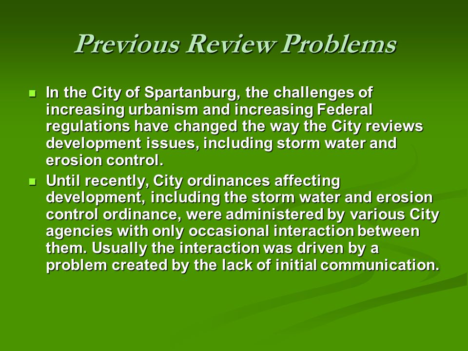 Previous Review Problems In the City of Spartanburg, the challenges of increasing urbanism and increasing Federal regulations have changed the way the City reviews development issues, including storm water and erosion control.