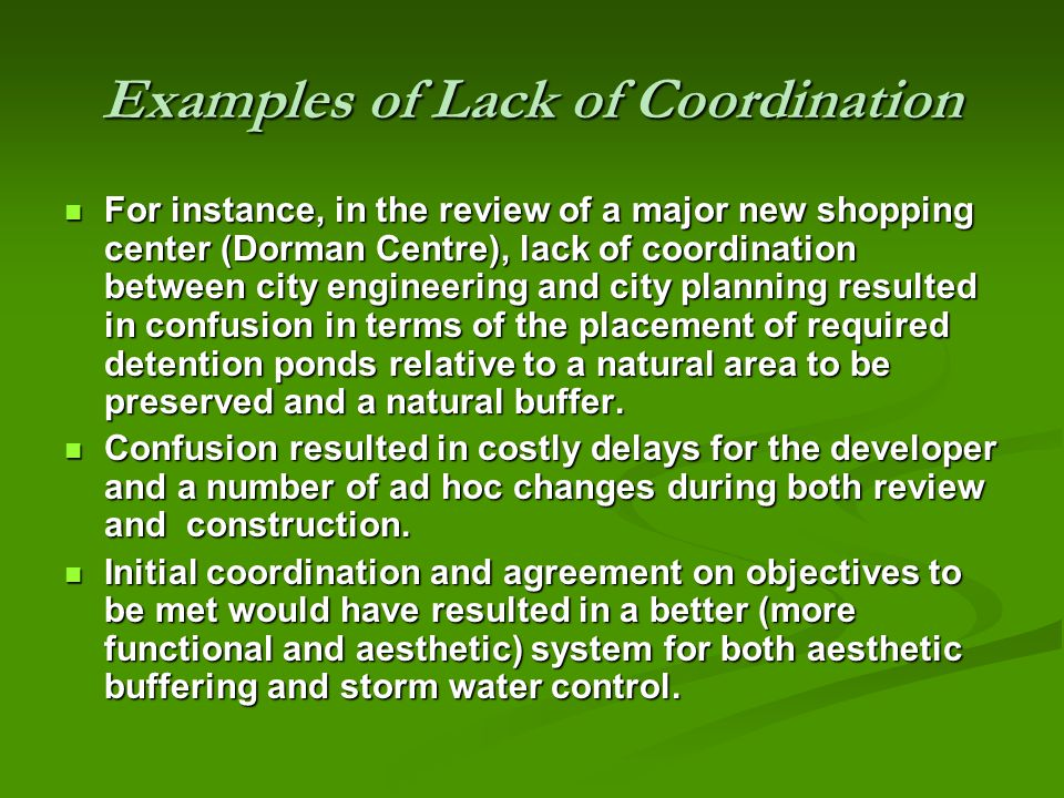 Examples of Lack of Coordination For instance, in the review of a major new shopping center (Dorman Centre), lack of coordination between city engineering and city planning resulted in confusion in terms of the placement of required detention ponds relative to a natural area to be preserved and a natural buffer.
