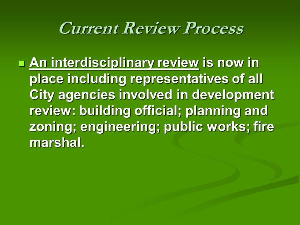 Current Review Process An interdisciplinary review is now in place including representatives of all City agencies involved in development review: building official; planning and zoning; engineering; public works; fire marshal.