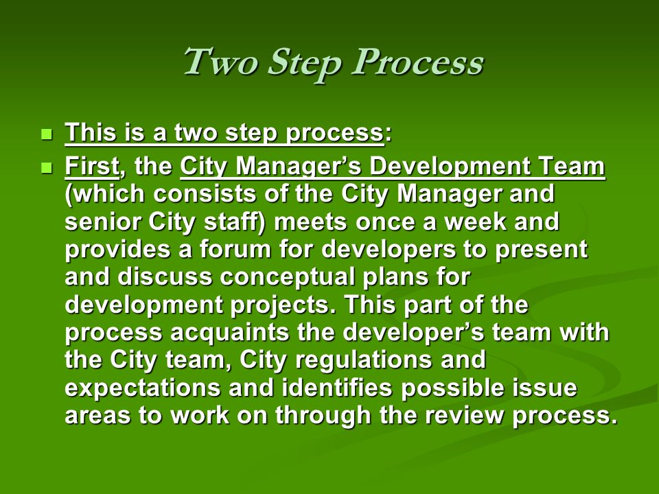 Two Step Process This is a two step process: This is a two step process: First, the City Managers Development Team (which consists of the City Manager and senior City staff) meets once a week and provides a forum for developers to present and discuss conceptual plans for development projects.