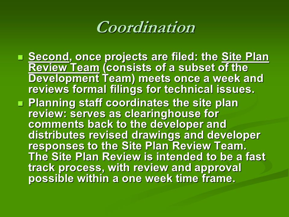 Coordination Second, once projects are filed: the Site Plan Review Team (consists of a subset of the Development Team) meets once a week and reviews formal filings for technical issues.