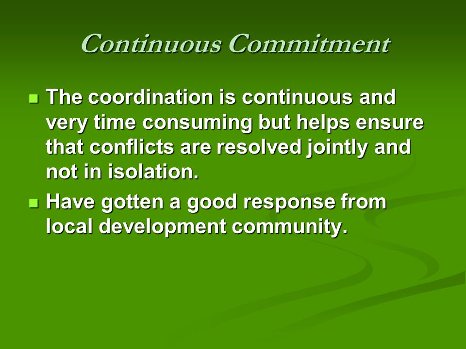 Continuous Commitment The coordination is continuous and very time consuming but helps ensure that conflicts are resolved jointly and not in isolation.