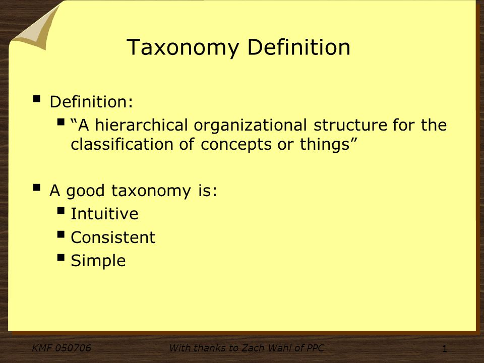 KMF 050706With thanks to Zach Wahl of PPC 1 Taxonomy Definition Definition: A hierarchical organizational structure for the classification of concepts or things A good taxonomy is: Intuitive Consistent Simple