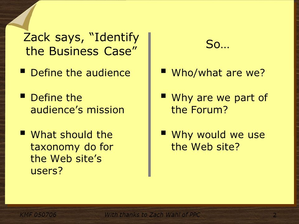 KMF 050706With thanks to Zach Wahl of PPC 2 Zack says, Identify the Business Case Define the audience Define the audiences mission What should the taxonomy do for the Web sites users.