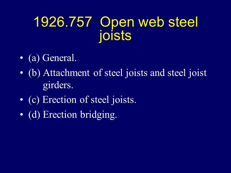 1926.757 Open web steel joists (a) General. (b) Attachment of steel joists and steel joist girders. (c) Erection of steel joists. (d) Erection bridgin
