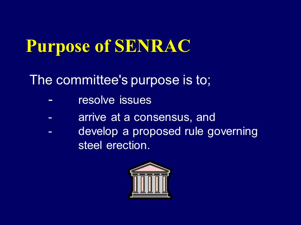 Purpose of SENRAC The committee's purpose is to; - resolve issues - arrive at a consensus, and - develop a proposed rule governing steel erection.