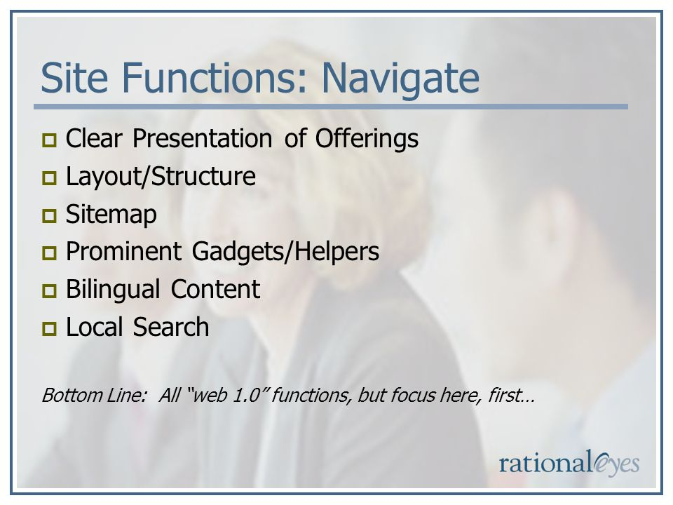 Site Functions: Navigate Clear Presentation of Offerings Layout/Structure Sitemap Prominent Gadgets/Helpers Bilingual Content Local Search Bottom Line: All web 1.0 functions, but focus here, first…