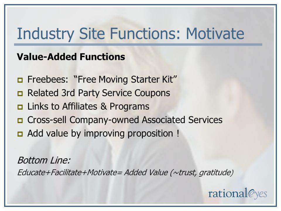 Industry Site Functions: Motivate Value-Added Functions Freebees: Free Moving Starter Kit Related 3rd Party Service Coupons Links to Affiliates & Programs Cross-sell Company-owned Associated Services Add value by improving proposition .