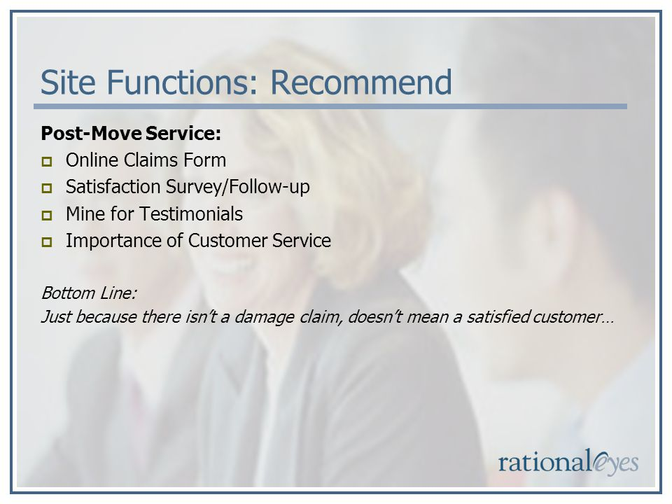 Site Functions: Recommend Post-Move Service: Online Claims Form Satisfaction Survey/Follow-up Mine for Testimonials Importance of Customer Service Bottom Line: Just because there isnt a damage claim, doesnt mean a satisfied customer…