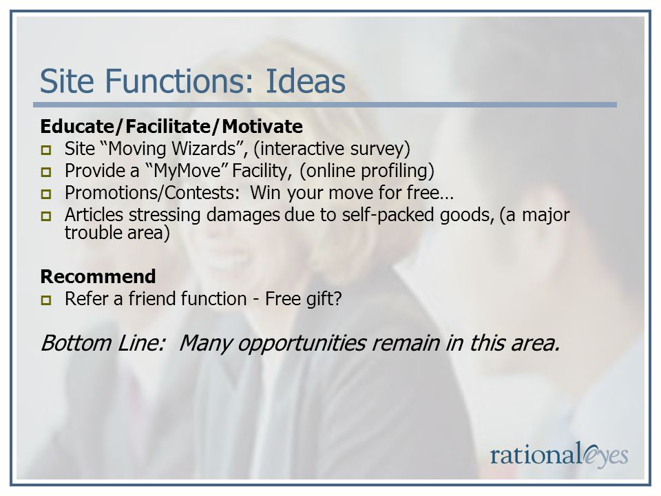 Site Functions: Ideas Educate/Facilitate/Motivate Site Moving Wizards, (interactive survey) Provide a MyMove Facility, (online profiling) Promotions/Contests: Win your move for free… Articles stressing damages due to self-packed goods, (a major trouble area) Recommend Refer a friend function - Free gift.