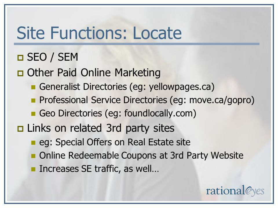 Site Functions: Locate SEO / SEM Other Paid Online Marketing Generalist Directories (eg: yellowpages.ca) Professional Service Directories (eg: move.ca/gopro) Geo Directories (eg: foundlocally.com) Links on related 3rd party sites eg: Special Offers on Real Estate site Online Redeemable Coupons at 3rd Party Website Increases SE traffic, as well…