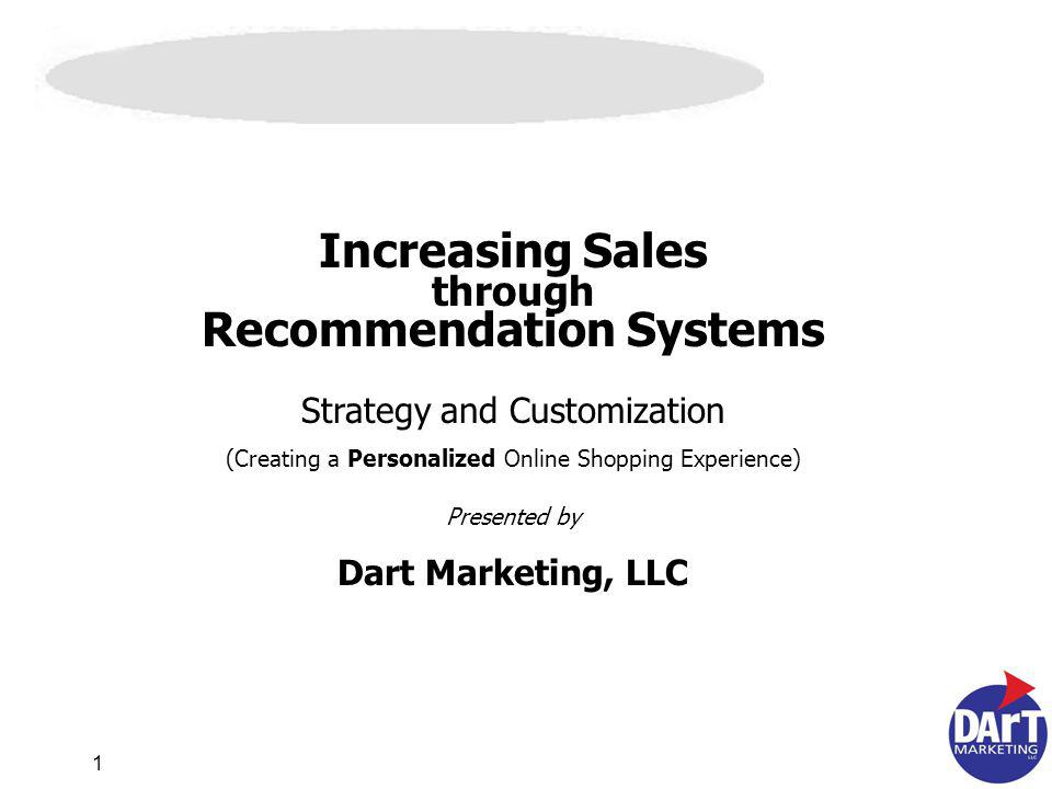 1 Increasing Sales through Recommendation Systems Strategy and Customization (Creating a Personalized Online Shopping Experience) Presented by Dart Marketing, LLC