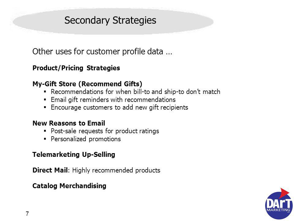 7 Secondary Strategies Other uses for customer profile data … Product/Pricing Strategies My-Gift Store (Recommend Gifts) Recommendations for when bill-to and ship-to dont match Email gift reminders with recommendations Encourage customers to add new gift recipients New Reasons to Email Post-sale requests for product ratings Personalized promotions Telemarketing Up-Selling Direct Mail: Highly recommended products Catalog Merchandising