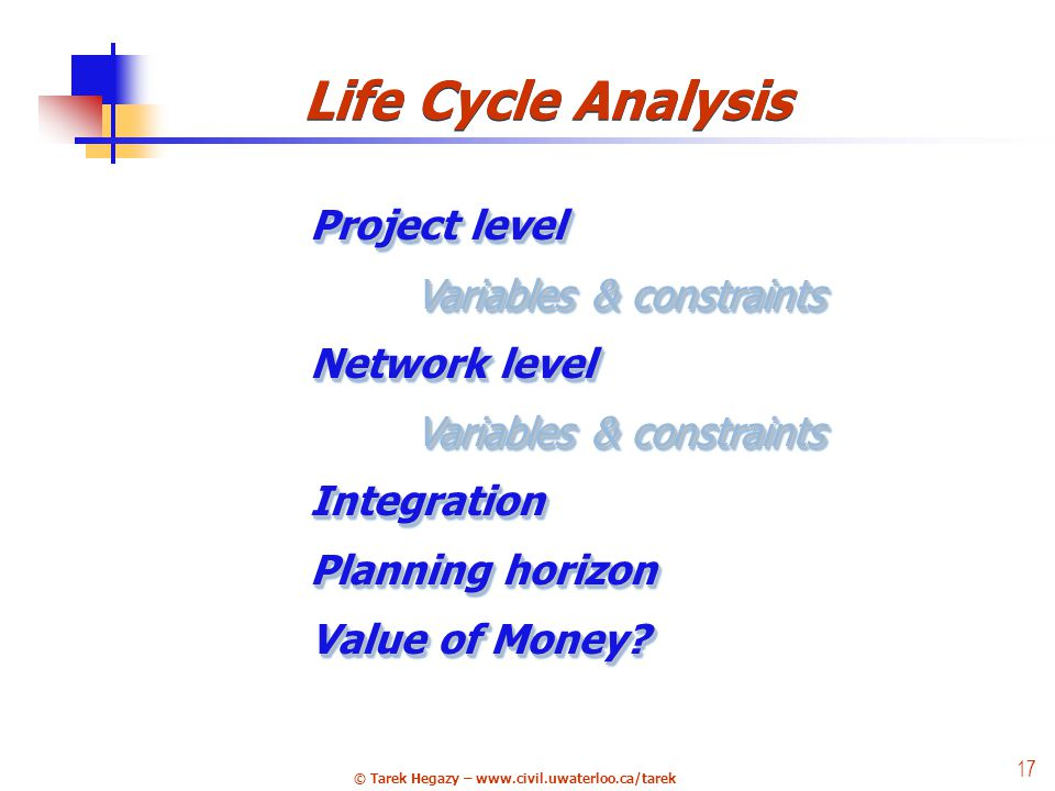 © Tarek Hegazy – www.civil.uwaterloo.ca/tarek 17 24 Life Cycle Analysis Project level Variables & constraints Variables & constraints Network level Variables & constraints Integration Planning horizon Value of Money.
