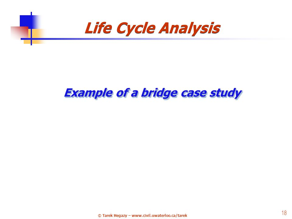© Tarek Hegazy – www.civil.uwaterloo.ca/tarek 18 25 Life Cycle Analysis Example of a bridge case study