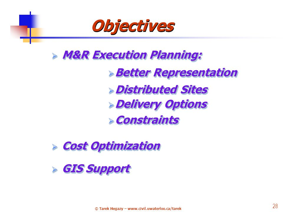 © Tarek Hegazy – www.civil.uwaterloo.ca/tarek 28 Objectives M&R Execution Planning: M&R Execution Planning: Better Representation Better Representation Distributed Sites Distributed Sites Delivery Options Delivery Options Constraints Constraints Cost Optimization Cost Optimization GIS Support GIS Support M&R Execution Planning: M&R Execution Planning: Better Representation Better Representation Distributed Sites Distributed Sites Delivery Options Delivery Options Constraints Constraints Cost Optimization Cost Optimization GIS Support GIS Support