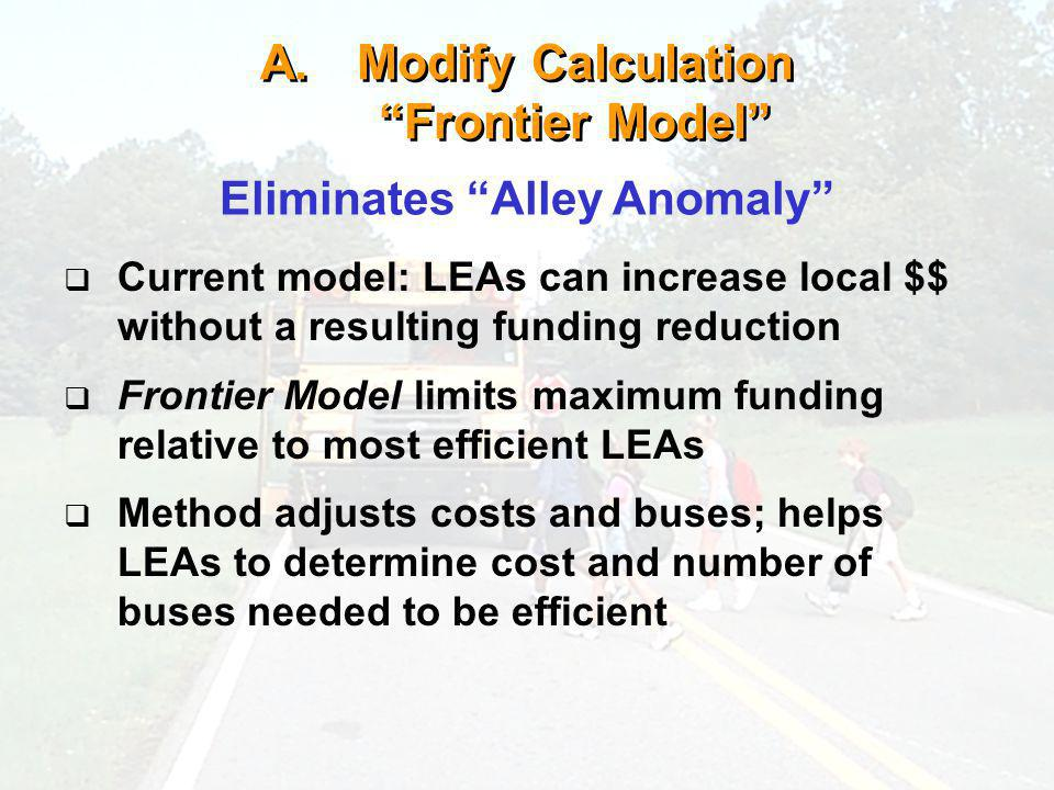 A.Modify Calculation Frontier Model Eliminates Alley Anomaly Current model: LEAs can increase local $$ without a resulting funding reduction Frontier Model limits maximum funding relative to most efficient LEAs Method adjusts costs and buses; helps LEAs to determine cost and number of buses needed to be efficient