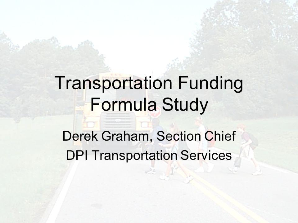 Transportation Funding Formula Study Derek Graham, Section Chief DPI Transportation Services