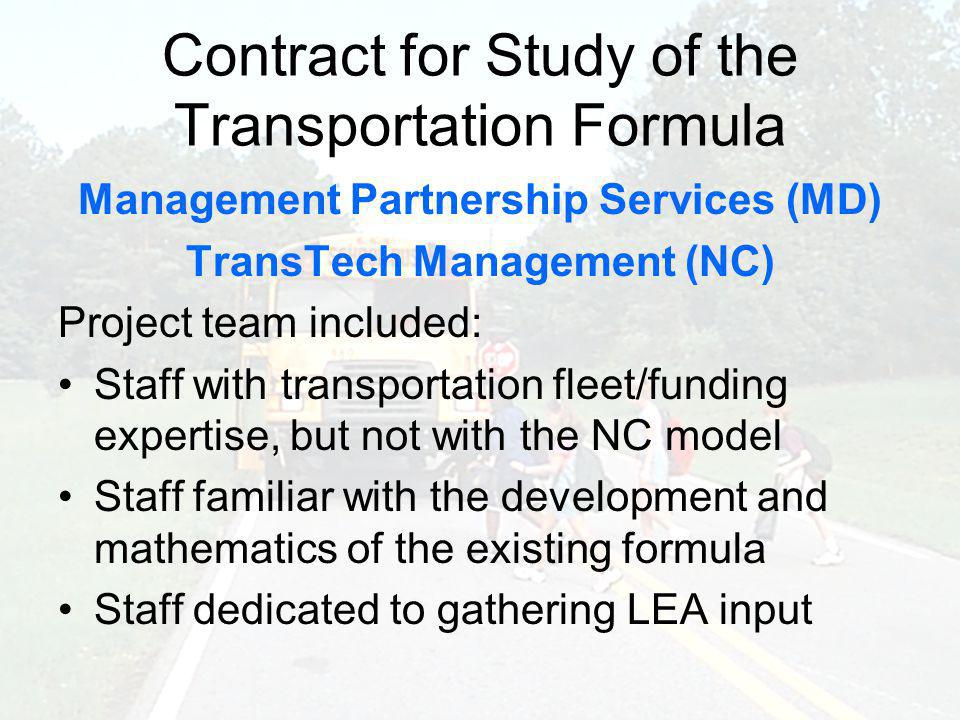 Contract for Study of the Transportation Formula Management Partnership Services (MD) TransTech Management (NC) Project team included: Staff with transportation fleet/funding expertise, but not with the NC model Staff familiar with the development and mathematics of the existing formula Staff dedicated to gathering LEA input