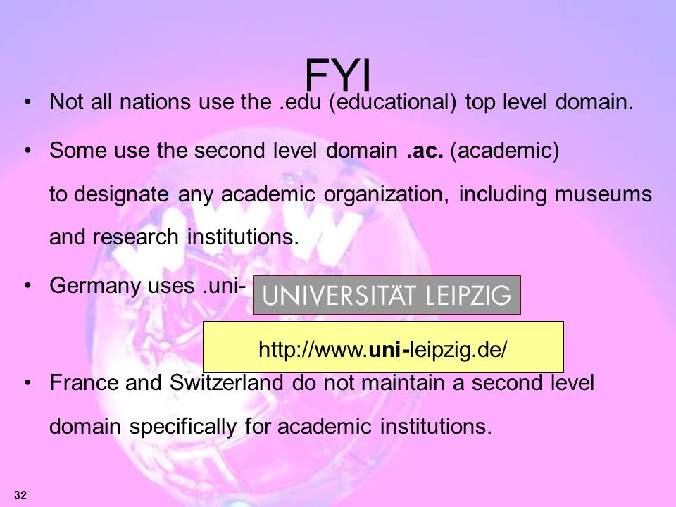 32 FYI Not all nations use the.edu (educational) top level domain. Some use the second level domain.ac. (academic) to designate any academic organizat
