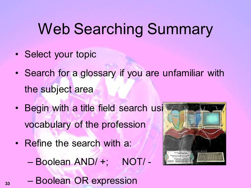 33 Web Searching Summary Select your topic Search for a glossary if you are unfamiliar with the subject area Begin with a title field search using the