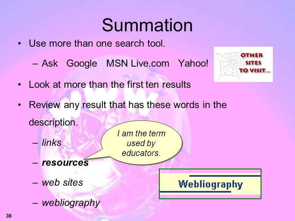 35 Summation Use more than one search tool. –Ask Google MSN Live.com Yahoo! Look at more than the first ten results Review any result that has these w