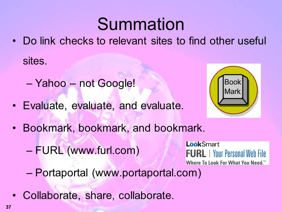 37 Summation Do link checks to relevant sites to find other useful sites. –Yahoo – not Google! Evaluate, evaluate, and evaluate. Bookmark, bookmark, a