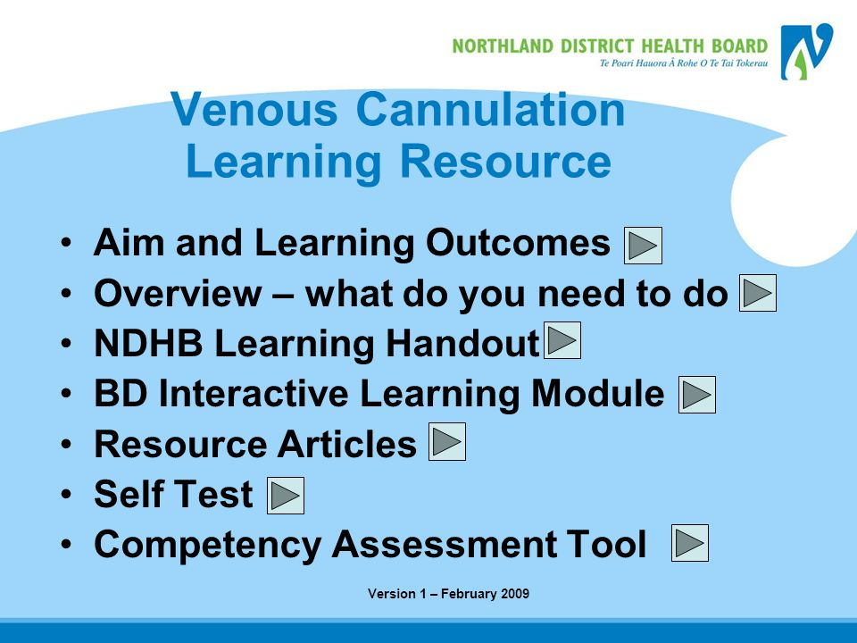 Venous Cannulation Learning Resource Aim and Learning Outcomes Overview – what do you need to do NDHB Learning Handout BD Interactive Learning Module Resource Articles Self Test Competency Assessment Tool Version 1 – February 2009