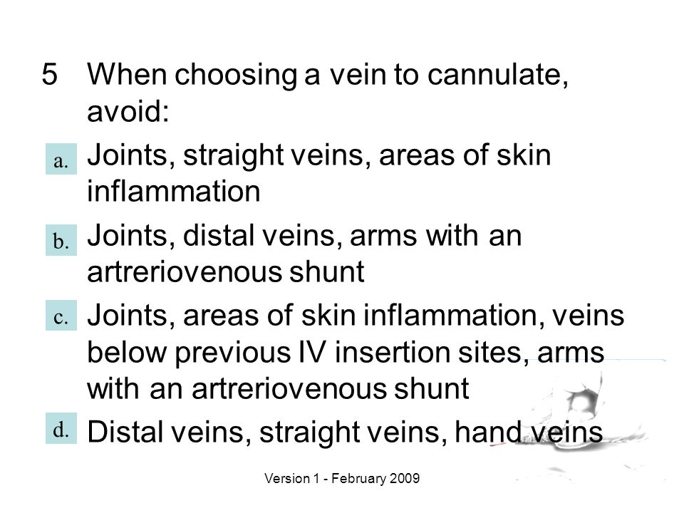 Version 1 - February 2009 5When choosing a vein to cannulate, avoid: Joints, straight veins, areas of skin inflammation Joints, distal veins, arms with an artreriovenous shunt Joints, areas of skin inflammation, veins below previous IV insertion sites, arms with an artreriovenous shunt Distal veins, straight veins, hand veins a.