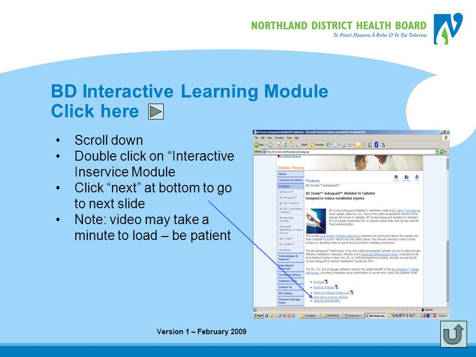 BD Interactive Learning Module Click here Scroll down Double click on Interactive Inservice Module Click next at bottom to go to next slide Note: video may take a minute to load – be patient Version 1 – February 2009