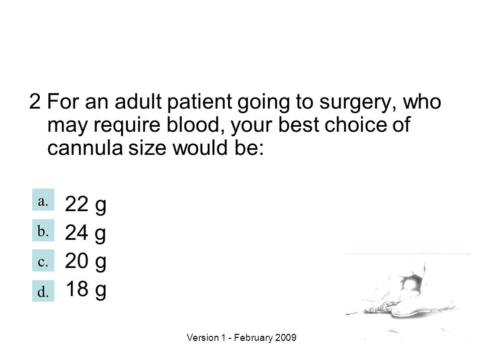 Version 1 - February 2009 2 For an adult patient going to surgery, who may require blood, your best choice of cannula size would be: 22 g 24 g 20 g 18 g b.