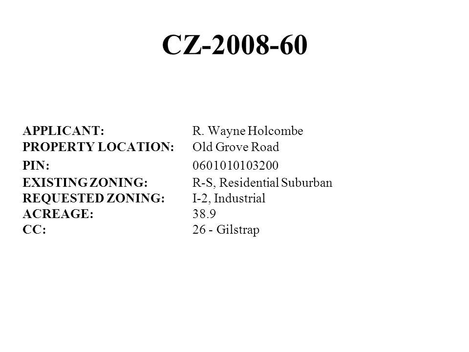 CZ-2008-60 APPLICANT:R. Wayne Holcombe PROPERTY LOCATION:Old Grove Road PIN:0601010103200 EXISTING ZONING:R-S, Residential Suburban REQUESTED ZONING:I