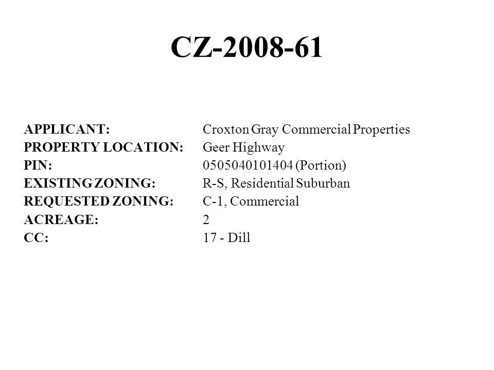 CZ-2008-61 APPLICANT:Croxton Gray Commercial Properties PROPERTY LOCATION:Geer Highway PIN:0505040101404 (Portion) EXISTING ZONING:R-S, Residential Suburban REQUESTED ZONING:C-1, Commercial ACREAGE:2 CC:17 - Dill