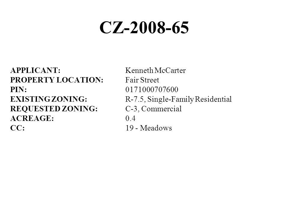 CZ-2008-65 APPLICANT:Kenneth McCarter PROPERTY LOCATION:Fair Street PIN:0171000707600 EXISTING ZONING:R-7.5, Single-Family Residential REQUESTED ZONING:C-3, Commercial ACREAGE:0.4 CC:19 - Meadows