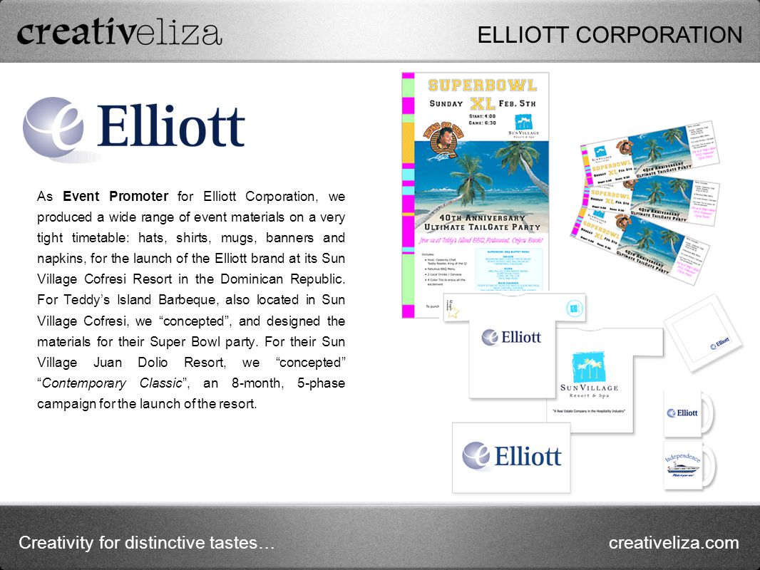 Creativity for distinctive tastes…creativeliza.com As Event Promoter for Elliott Corporation, we produced a wide range of event materials on a very tight timetable: hats, shirts, mugs, banners and napkins, for the launch of the Elliott brand at its Sun Village Cofresi Resort in the Dominican Republic.