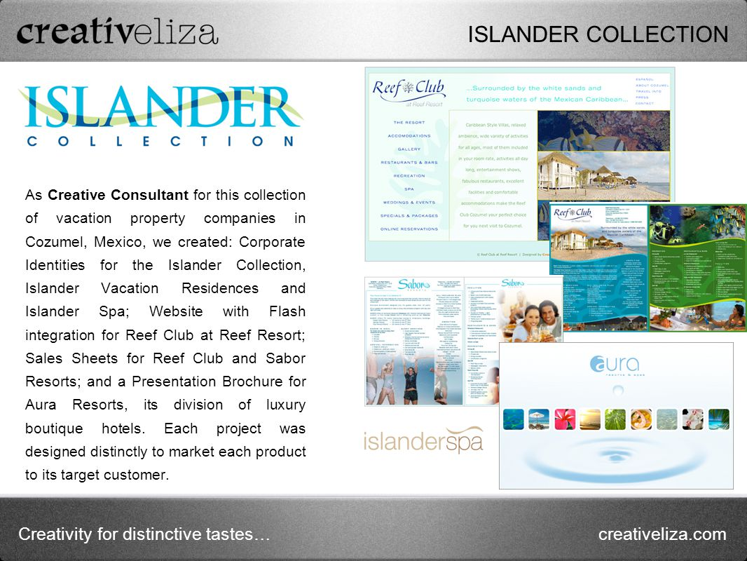 Creativity for distinctive tastes…creativeliza.com As Creative Consultant for this collection of vacation property companies in Cozumel, Mexico, we created: Corporate Identities for the Islander Collection, Islander Vacation Residences and Islander Spa; Website with Flash integration for Reef Club at Reef Resort; Sales Sheets for Reef Club and Sabor Resorts; and a Presentation Brochure for Aura Resorts, its division of luxury boutique hotels.