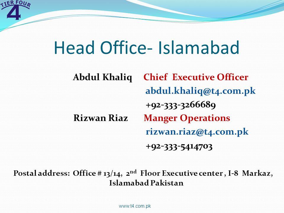 Head Office- Islamabad Abdul Khaliq Chief Executive Officer abdul.khaliq@t4.com.pk +92-333-3266689 Rizwan Riaz Manger Operations rizwan.riaz@t4.com.pk +92-333-5414703 Postal address: Office # 13/14, 2 nd Floor Executive center, I-8 Markaz, Islamabad Pakistan www.t4.com.pk