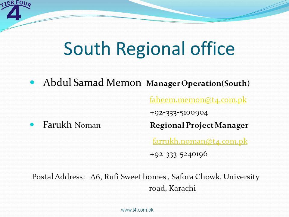 South Regional office Abdul Samad Memon Manager Operation(South) faheem.memon@t4.com.pk +92-333-5100904 Farukh Noman Regional Project Manager farrukh.noman@t4.com.pk +92-333-5240196 Postal Address: A6, Rufi Sweet homes, Safora Chowk, University road, Karachi www.t4.com.pk